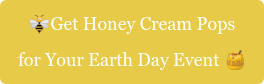 Get Honey Cream Pops for Your Earth Day Event
